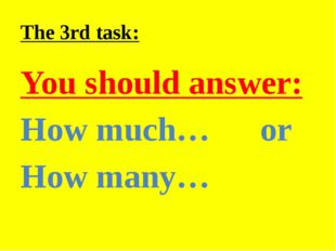 The 3rd task: You should answer: How much… or How many…
