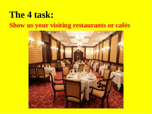 The 4 task: Show us your visiting restaurants or cafés
