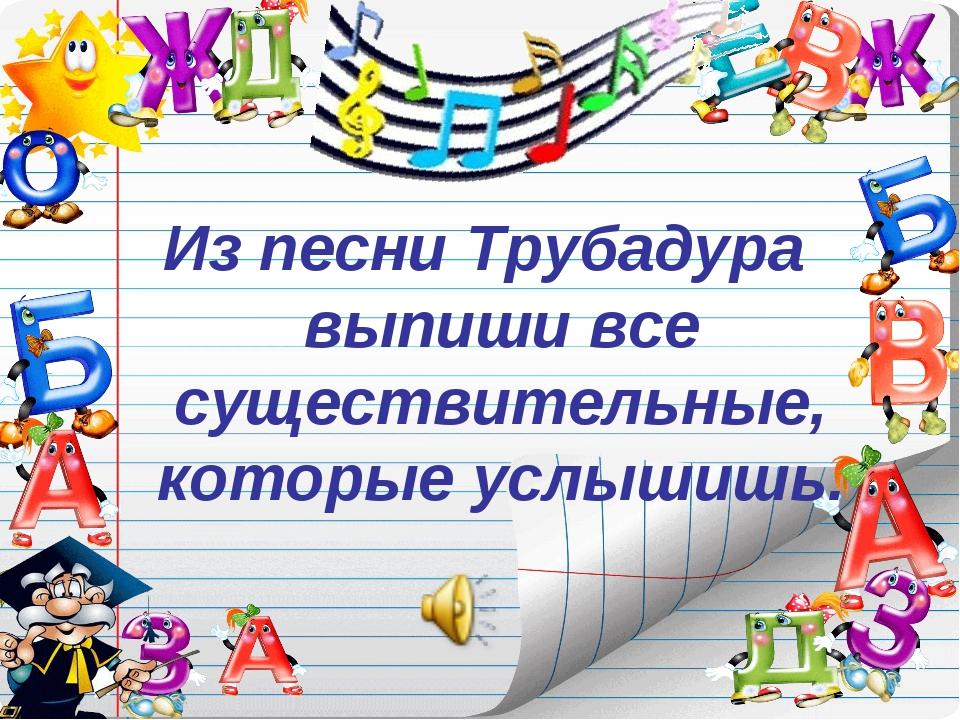 Из песни Трубадура выпиши все существительные, которые услышишь.