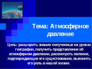 Тема: Атмосферное давление Цель: расширить знания полученные на уроках геогра