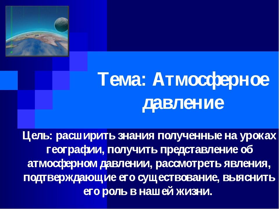 Тема: Атмосферное давление Цель: расширить знания полученные на уроках геогра...