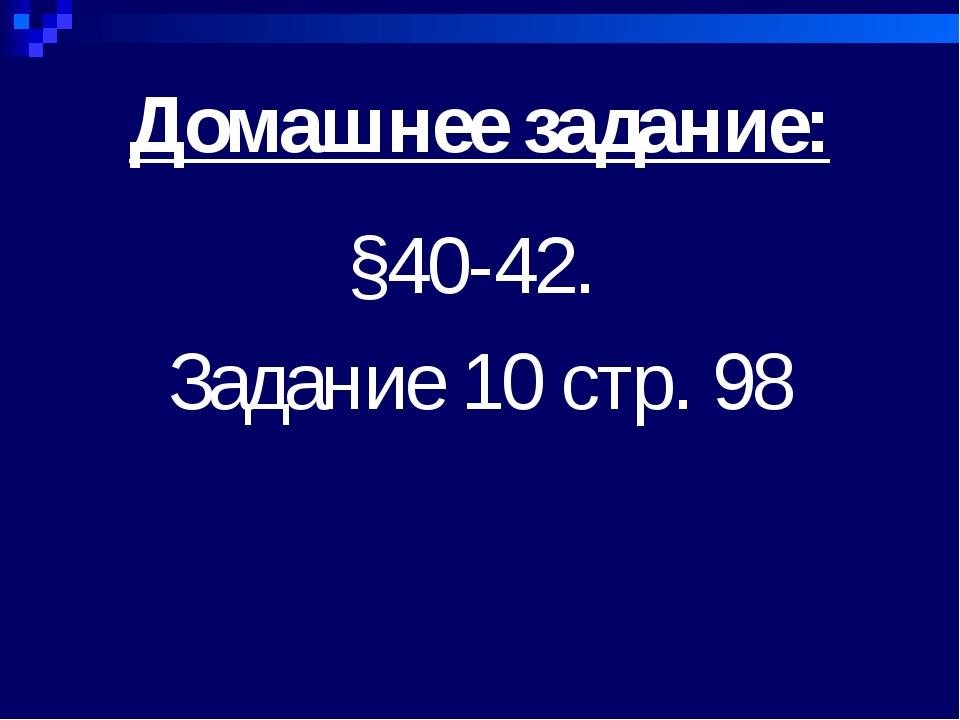 Домашнее задание: §40-42. Задание 10 стр. 98