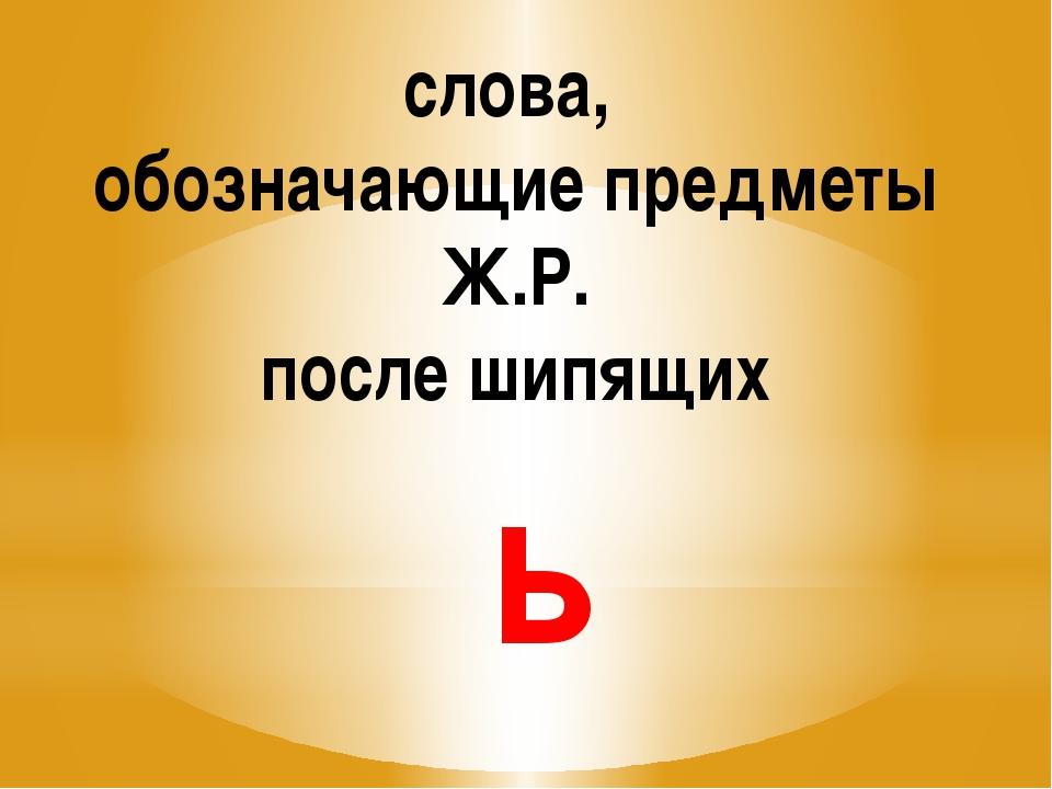 слова, обозначающие предметы Ж.Р. после шипящих ь