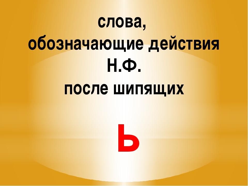 слова, обозначающие действия Н.Ф. после шипящих ь