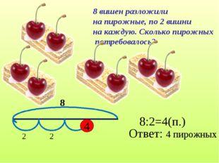 8 вишен разложили на пирожные, по 2 вишни на каждую. Сколько пирожных потребо
