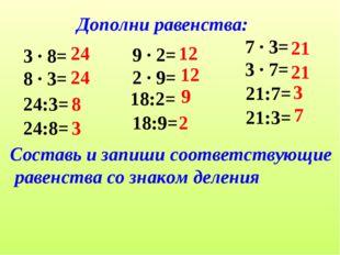 Дополни равенства: 3 ∙ 8= 8 ∙ 3= 24:3= 24:8= 24 8 3 9 ∙ 2= 2 ∙ 9= 18:2= 18:9=