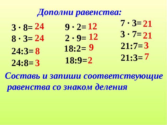 Дополни равенства: 3 ∙ 8= 8 ∙ 3= 24:3= 24:8= 24 8 3 9 ∙ 2= 2 ∙ 9= 18:2= 18:9=...
