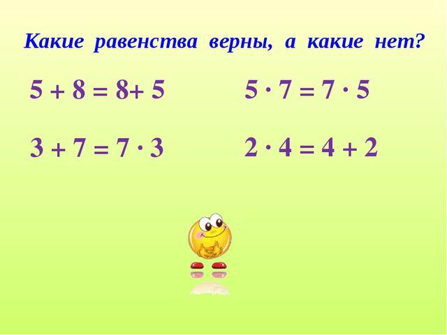 Какие равенства верны, а какие нет? 5 + 8 = 8+ 5 3 + 7 = 7 ∙ 3 5 ∙ 7 = 7 ∙ 5...