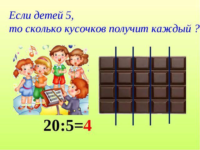 Если детей 5, то сколько кусочков получит каждый ? 20:5=4