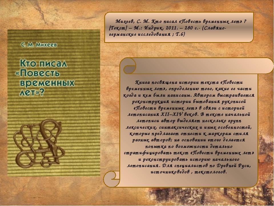 Михеев, С. М. Кто писал «Повесть временных лет» ? [Текст] – М.: Индрик, 2011...