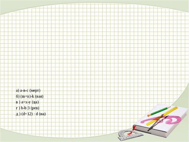 а) а-в-с (мерт) б) (m+n)-k (вая) в ) a+x-y (ца) г ) b-b:3 (рев) д ) (d+12) :...