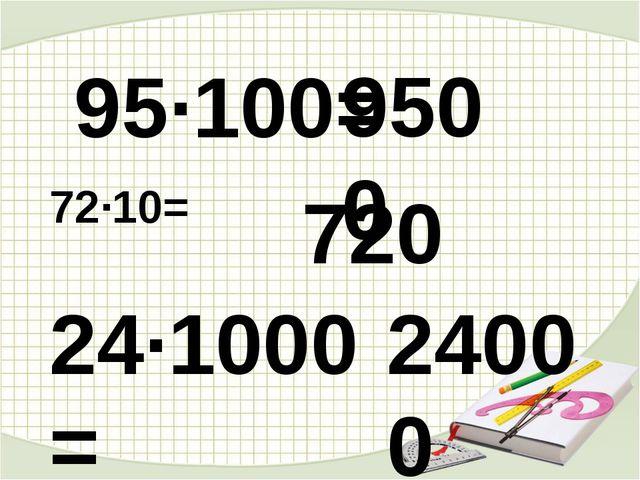 95·100= 72·10= 24·1000= 720 9500 24000