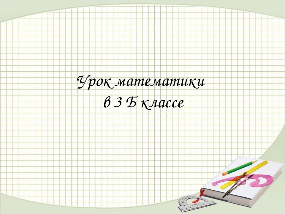 Урок математики в 3 Б классе