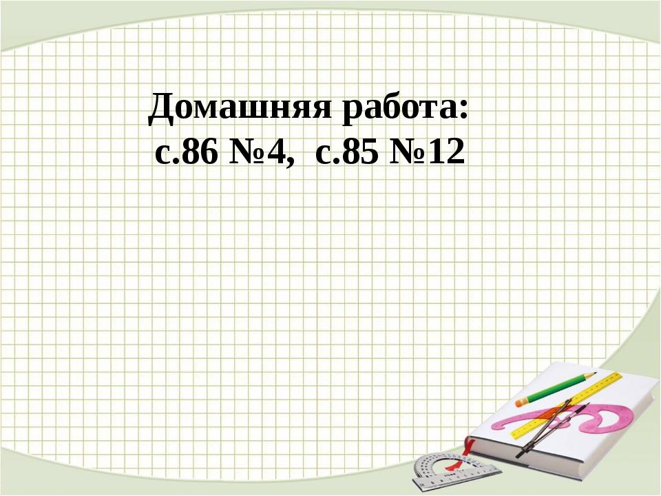 Домашняя работа: с.86 №4, с.85 №12