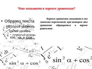 Что называется корнем уравнения? Корнем уравнения называется то значение пере