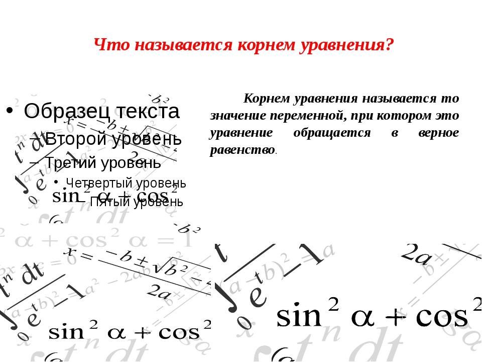 Что называется корнем уравнения? Корнем уравнения называется то значение пере...