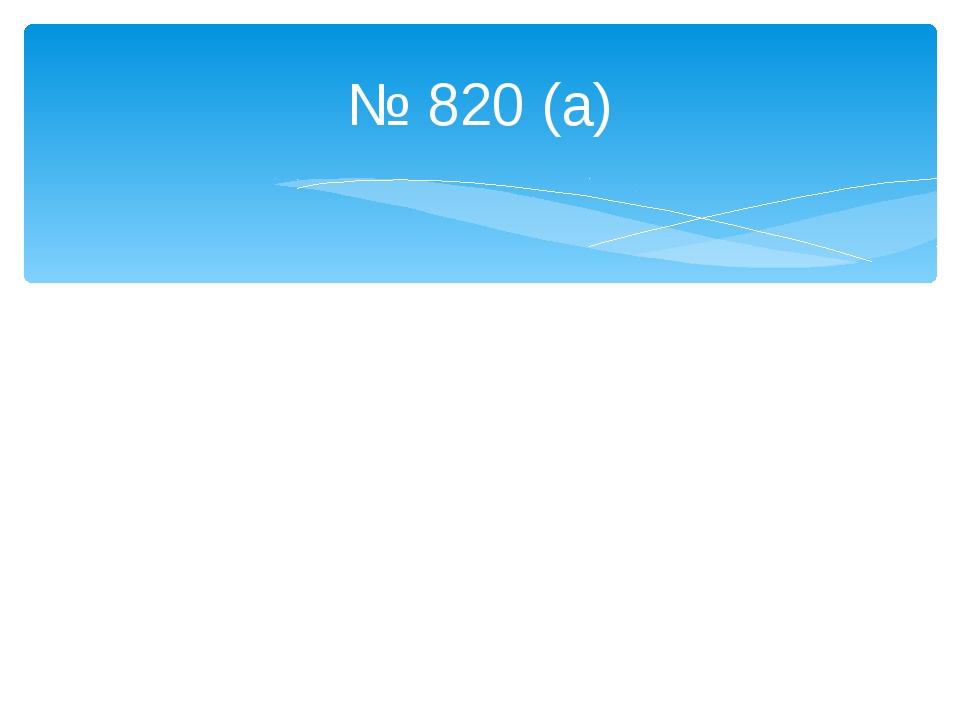 № 820 (а)