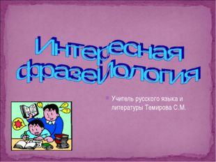 Учитель русского языка и литературы Темирова С.М.