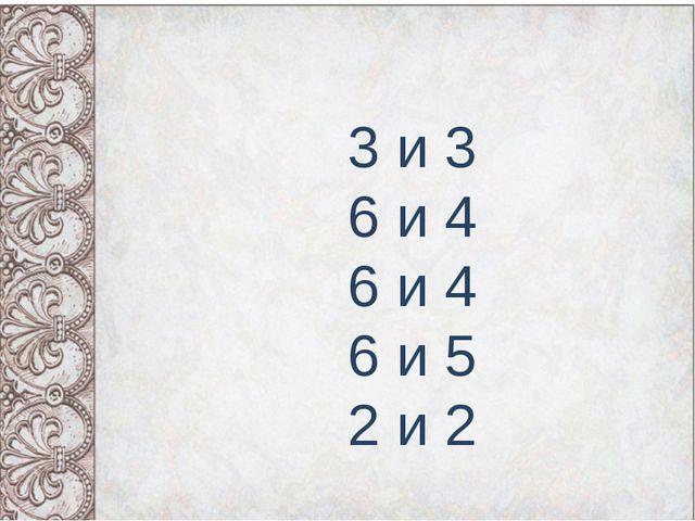 3 и 3 6 и 4 6 и 4 6 и 5 2 и 2