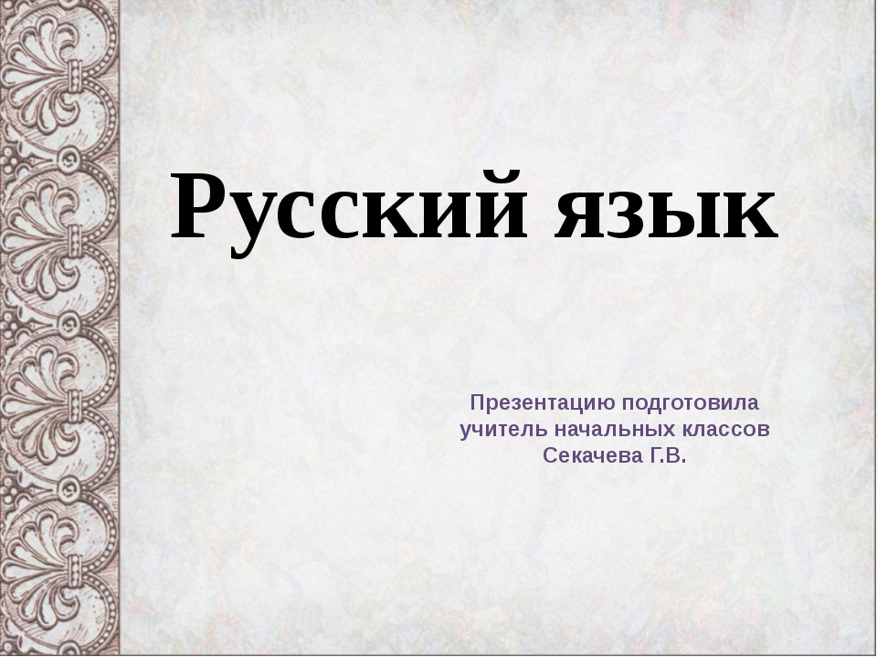 Русский язык Презентацию подготовила учитель начальных классов Секачева Г.В.