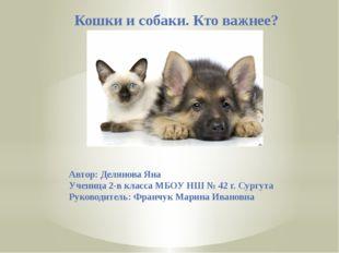 Кошки и собаки. Кто важнее? Автор: Делянова Яна Ученица 2-в класса МБОУ НШ №