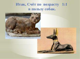 Итак, Счёт по возрасту 1:1 в пользу собак.