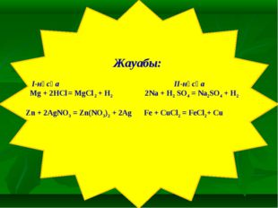 Жауабы: I-нұсқа II-нұсқа Mg + 2HCl = MgCl 2 + H2 2Na + H2 SO4 = Na2SO4 + H2