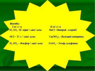 Жауабы: I-нұсқа II-нұсқа H2 SO4 –Күкірт қышқылы NaCl –Натрий хлориді HCl – Т