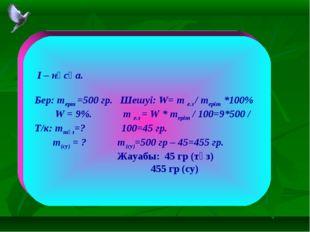 I – нұсқа. Бер: mерт =500 гр. Шешуі: W= m е.з / mеріт *100% W = 9%. m е.з =