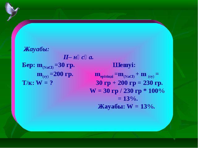 Жауабы: II– нұсқа. Бер: m(NaCl) =30 гр. Шешуі: m(су) =200 гр. mерітінді =m(N...