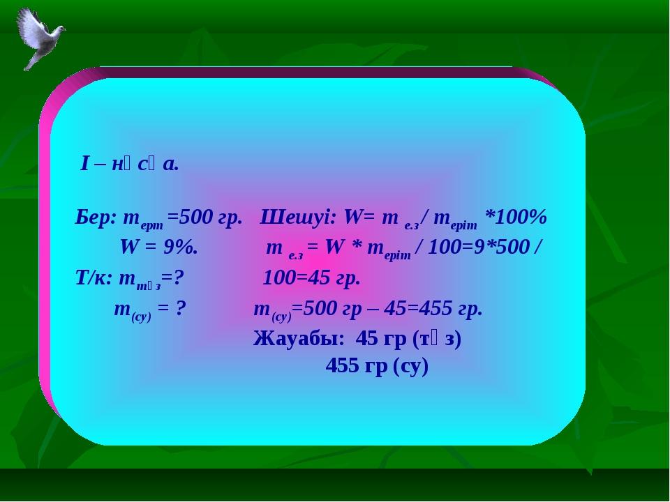 I – нұсқа. Бер: mерт =500 гр. Шешуі: W= m е.з / mеріт *100% W = 9%. m е.з =...