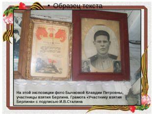 На этой экспозиции фото Бычковой Клавдии Петровны, участницы взятия Берлина.
