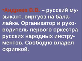 Андреев В.В. – русский му-зыкант, виртуоз на бала-лайке. Организатор и руко-в