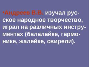 Андреев В.В. изучал рус-ское народное творчество, играл на различных инстру-м