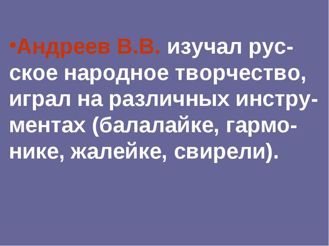 Андреев В.В. изучал рус-ское народное творчество, играл на различных инстру-м...