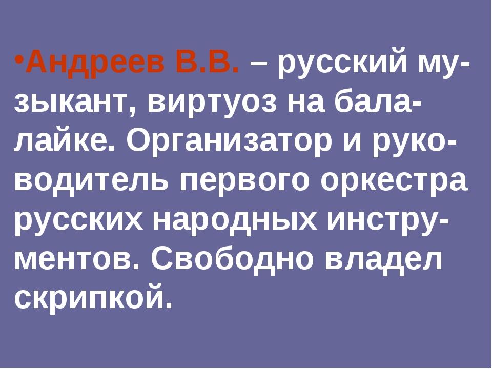 Андреев В.В. – русский му-зыкант, виртуоз на бала-лайке. Организатор и руко-в...