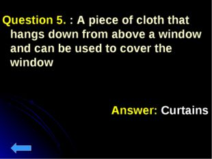 Question 5. : A piece of cloth that hangs down from above a window and can be