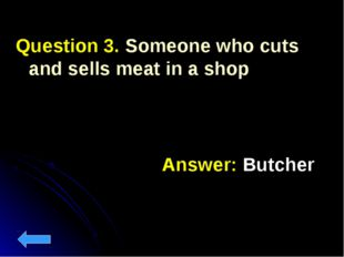 Question 3. Someone who cuts and sells meat in a shop Answer: Butcher