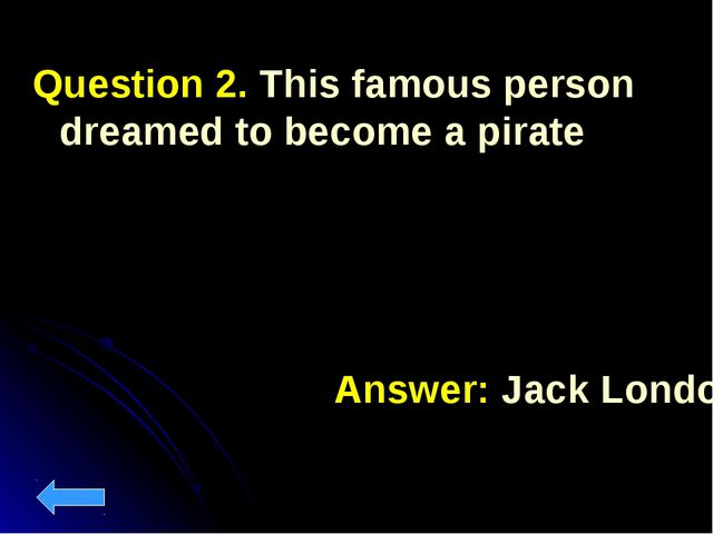 Question 2. This famous person dreamed to become a pirate Answer: Jack London