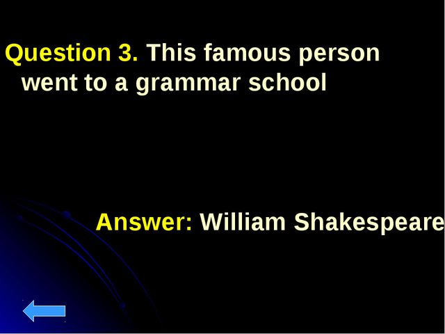 Question 3. This famous person went to a grammar school Answer: William Shake...