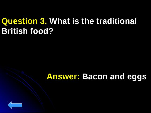 Answer: Bacon and eggs Question 3. What is the traditional British food?