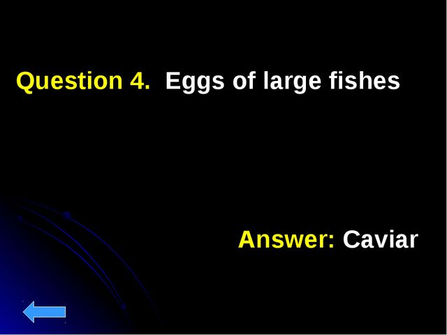 Question 4. Eggs of large fishes Answer: Caviar