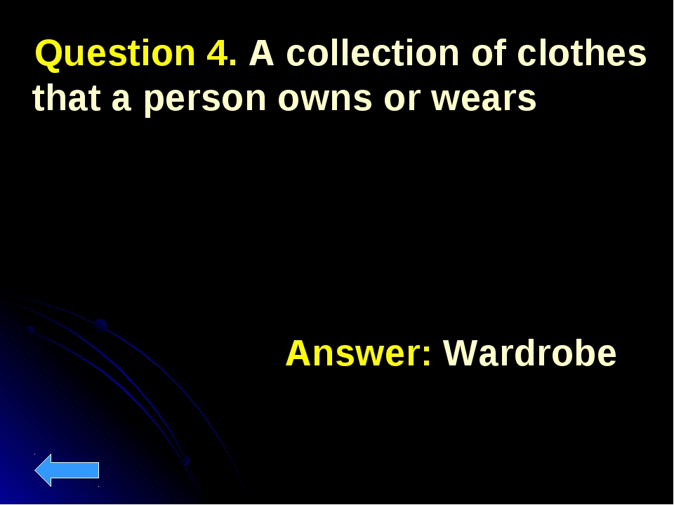 Question 4. A collection of clothes that a person owns or wears Answer: Ward...