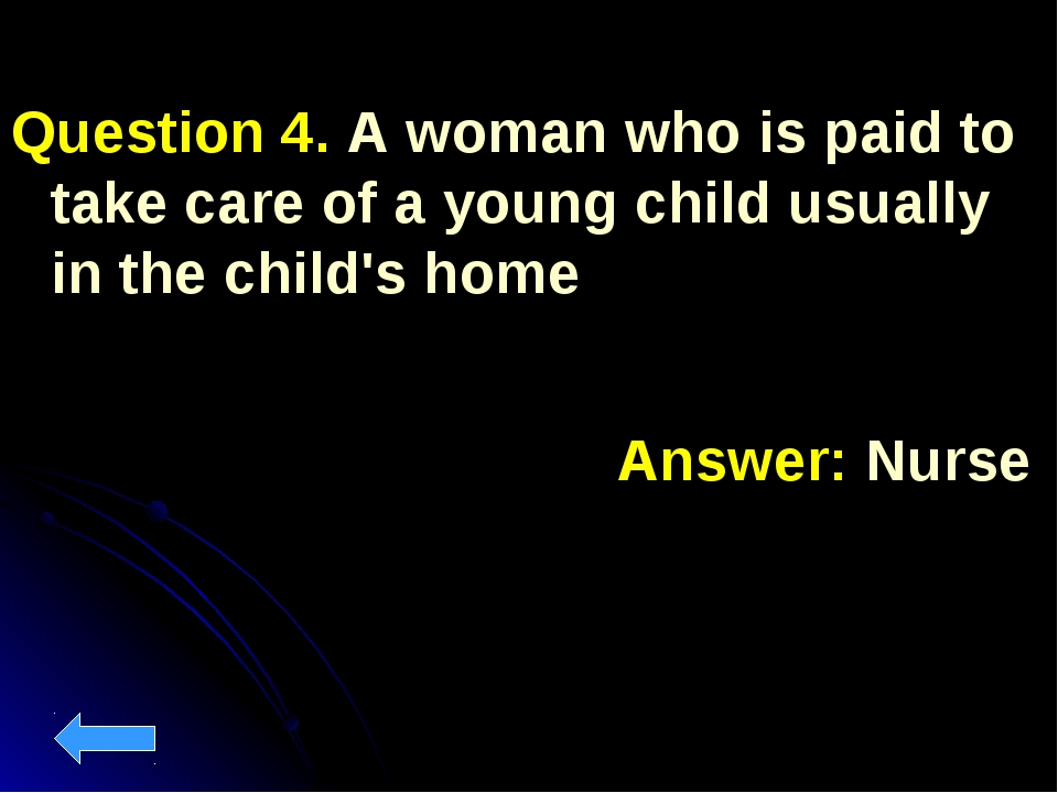 Question 4. A woman who is paid to take care of a young child usually in the...