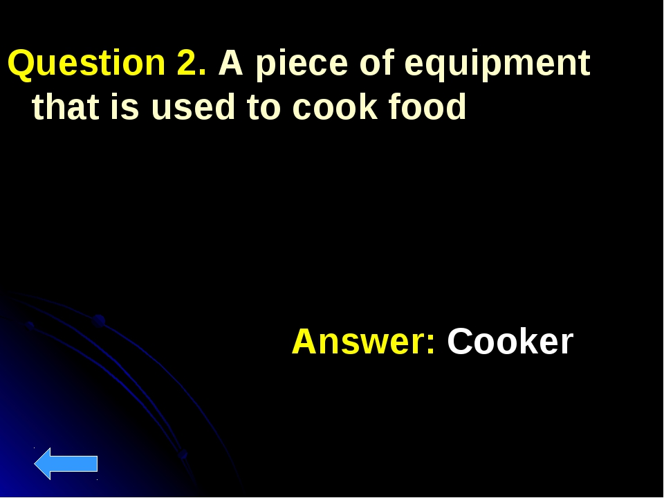 Question 2. A piece of equipment that is used to cook food Answer: Cooker