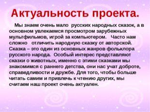 Актуальность проекта. Мы знаем очень мало русских народных сказок, а в основ