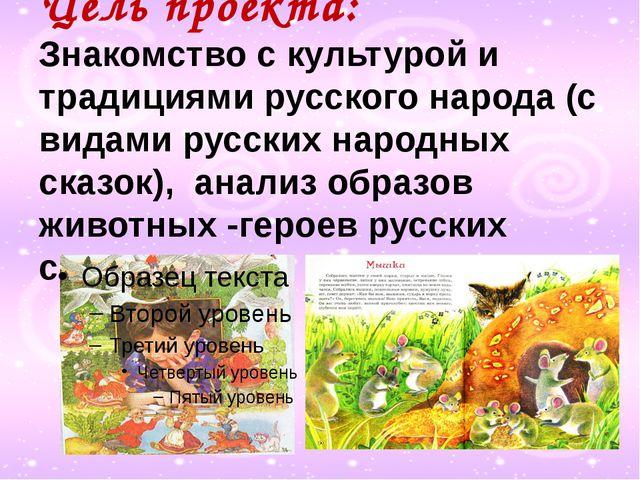 Цель проекта: Знакомство с культурой и традициями русского народа (с видами...