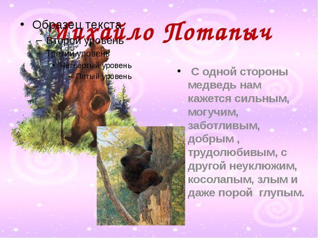 Михайло Потапыч С одной стороны медведь нам кажется сильным, могучим, заботли...