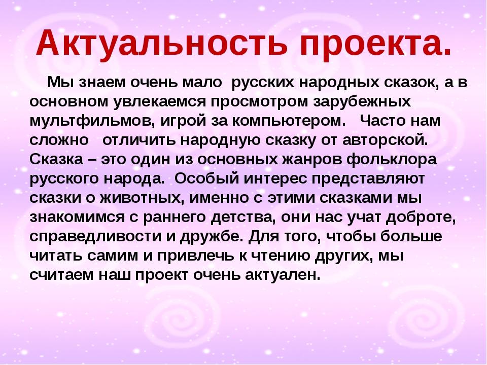 Актуальность проекта. Мы знаем очень мало русских народных сказок, а в основ...