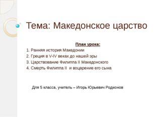 Тема: Македонское царство План урока: 1. Ранняя история Македонии 2. Греци